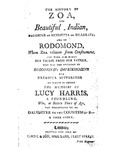The History of Zoa, the Beautiful Indian, Daughter of Henrietta de Bellgrave; and of Rodomond, Whom Zoa Releases from Confinement, and with Him Makes Her Escape from Her Father, Who Was the Occasion of Rodomond's Imprisonment and Dreadful Sufferings. To Which is Added the Memoirs of Lucy Harris, a Foundling, Who, at Sixteen Years of Age Was Discovered to be Daughter to the Countess of B- A True Story by Unknown