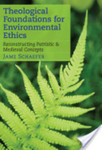 Theological Foundations for Environmental Ethics: Reconstructing Patristic and Medieval Concepts by Jame Schaefer