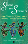 Shaping Our Struggles: Nigerian Women in History, Culture and Social Change