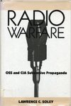 Radio Warfare: OSS and CIA Subversive Propaganda by Lawrence Soley