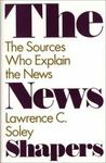 The News Shapers : The Sources Who Explain the News by Lawrence C. Soley