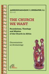 The Church We Want: Foundations, Theology and Mission of the Church in Africa by Agbonkhianmeghe E. Orobator
