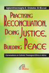 Practising Reconciliation, Doing Justice, Building Peace: Conversations in Catholic Theological Ethics in Africa