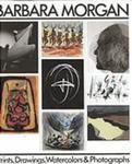 Barbara Morgan: Prints, Drawings, Watercolors & Photographs by Curtis L. Carter